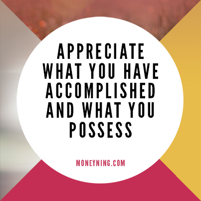 Appreciate what you have accomplished